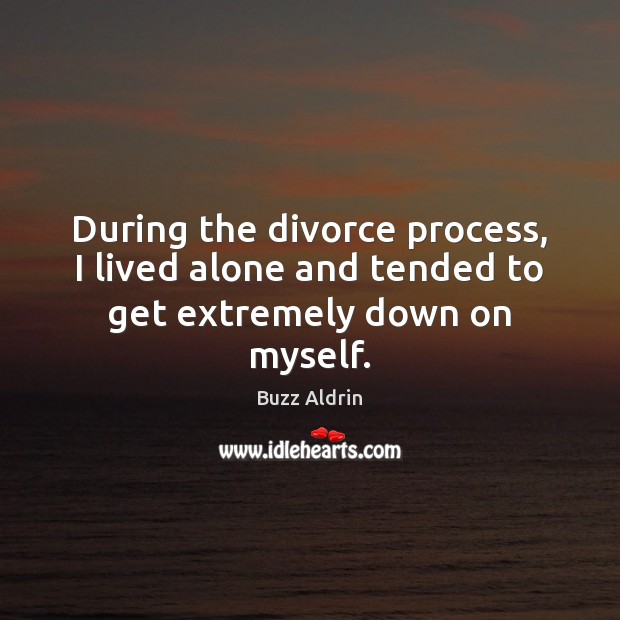 During the divorce process, I lived alone and tended to get extremely down on myself. Buzz Aldrin Picture Quote