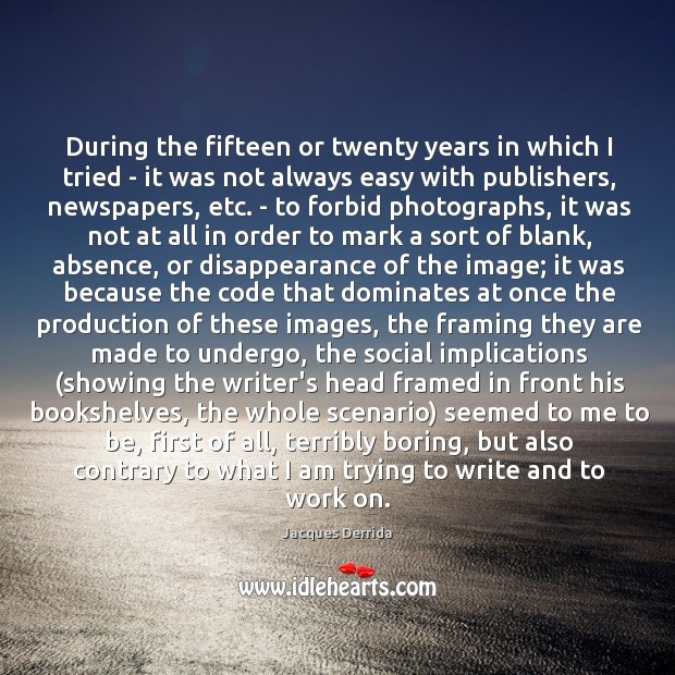 During the fifteen or twenty years in which I tried – it Image