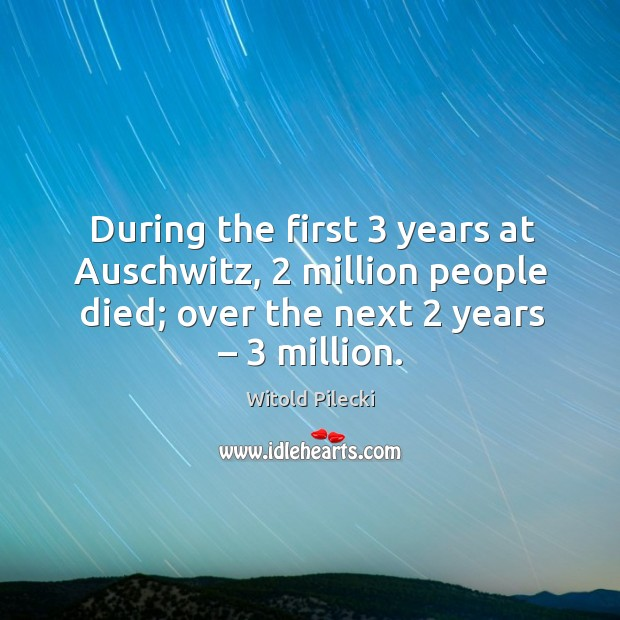 During the first 3 years at auschwitz, 2 million people died; over the next 2 years – 3 million. Image