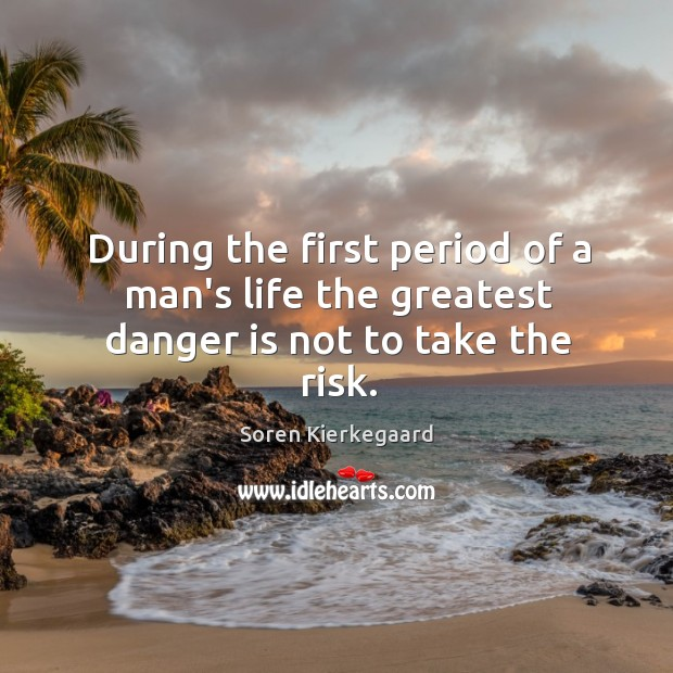 During the first period of a man's life the greatest danger is not to take the risk. Image