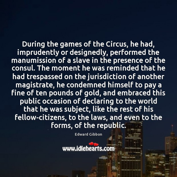 During the games of the Circus, he had, imprudently or designedly, performed Edward Gibbon Picture Quote