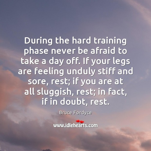 During the hard training phase never be afraid to take a day Never Be Afraid Quotes Image