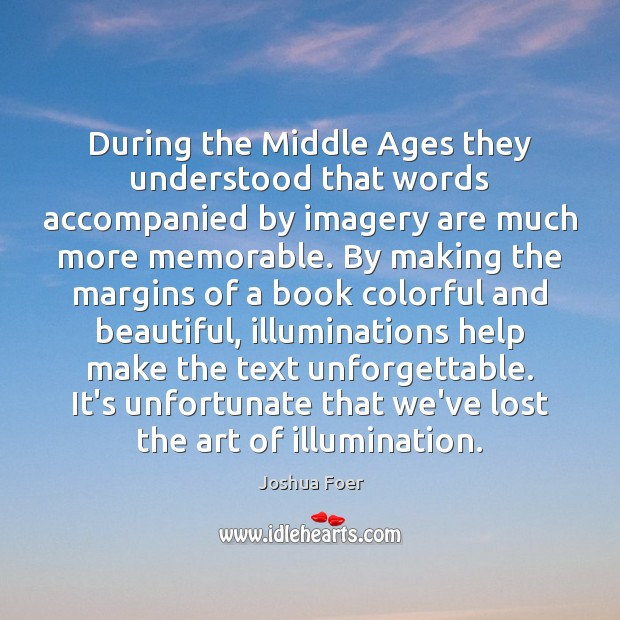 During the Middle Ages they understood that words accompanied by imagery are Joshua Foer Picture Quote