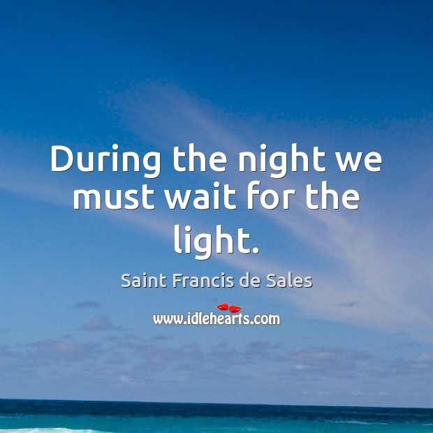 During the night we must wait for the light. Saint Francis de Sales Picture Quote