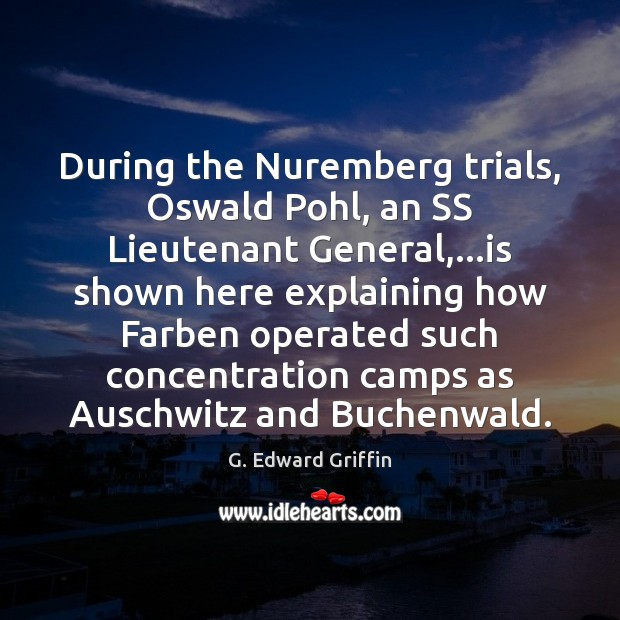 During the Nuremberg trials, Oswald Pohl, an SS Lieutenant General,…is shown G. Edward Griffin Picture Quote