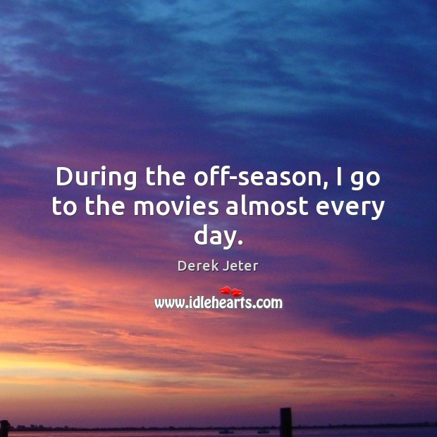 During the off-season, I go to the movies almost every day. Derek Jeter Picture Quote