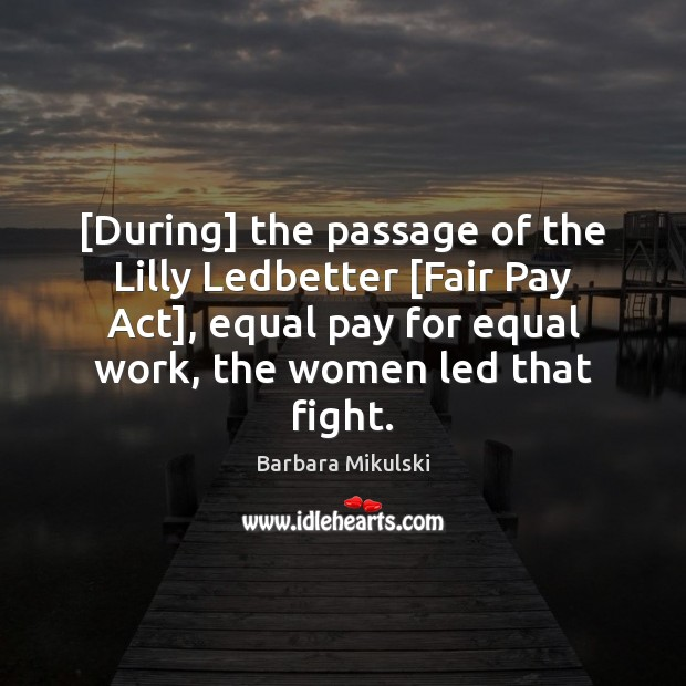[During] the passage of the Lilly Ledbetter [Fair Pay Act], equal pay Barbara Mikulski Picture Quote