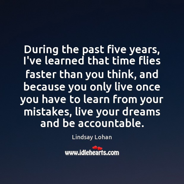During the past five years, I've learned that time flies faster than Lindsay Lohan Picture Quote