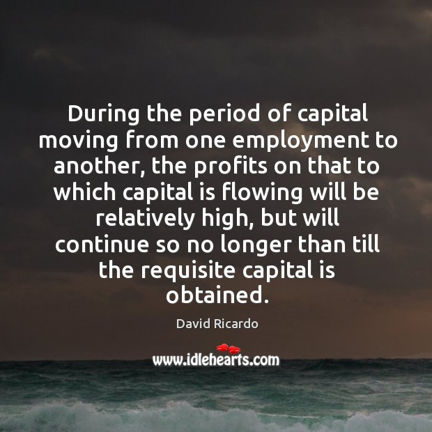 During the period of capital moving from one employment to another David Ricardo Picture Quote
