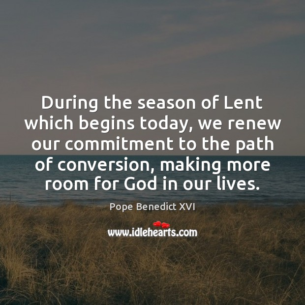 During the season of Lent which begins today, we renew our commitment Pope Benedict XVI Picture Quote