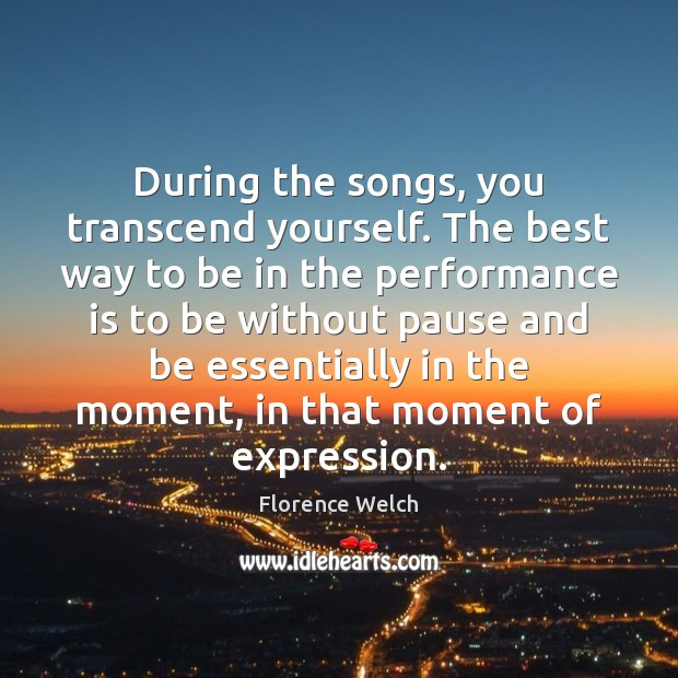 During the songs, you transcend yourself. The best way to be in Performance Quotes Image