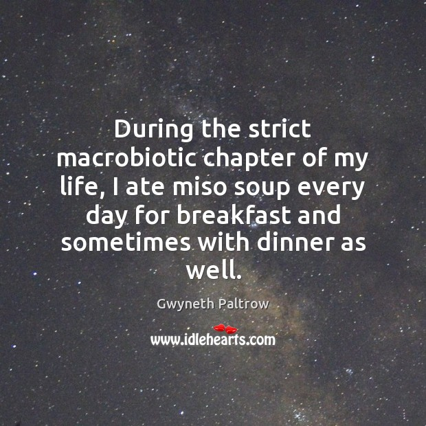 During the strict macrobiotic chapter of my life, I ate miso soup Gwyneth Paltrow Picture Quote