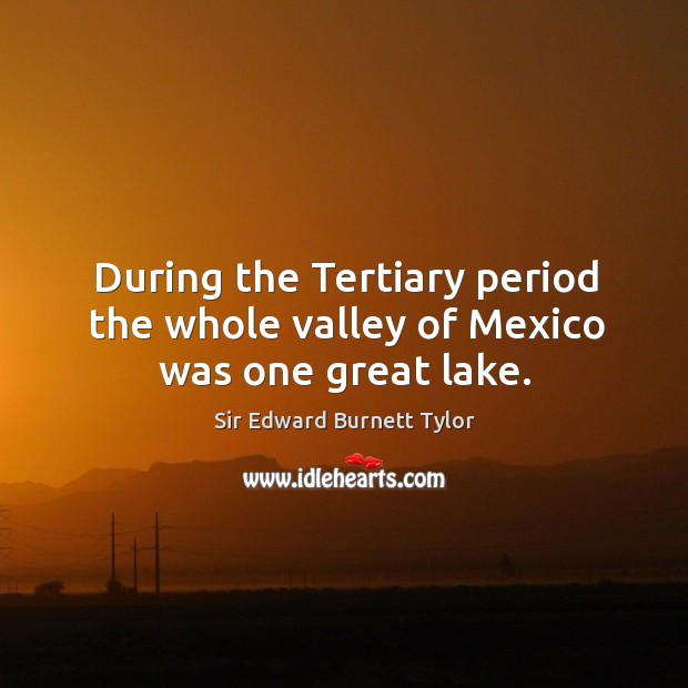 During the tertiary period the whole valley of mexico was one great lake. Image