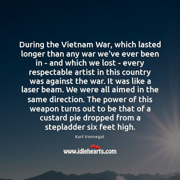 During the Vietnam War, which lasted longer than any war we've ever Kurt Vonnegut Picture Quote