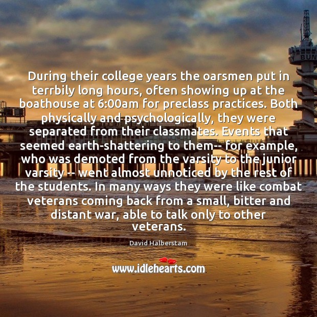 During their college years the oarsmen put in terrbily long hours, often David Halberstam Picture Quote