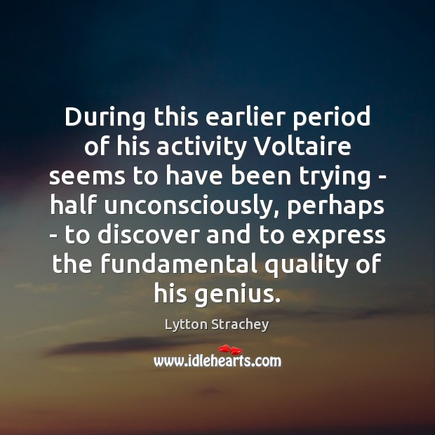 During this earlier period of his activity Voltaire seems to have been Lytton Strachey Picture Quote
