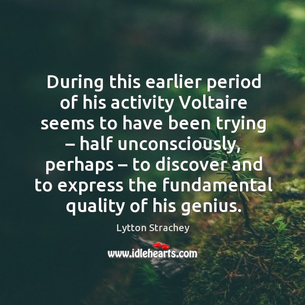 During this earlier period of his activity voltaire seems to have been trying – half unconsciously Lytton Strachey Picture Quote