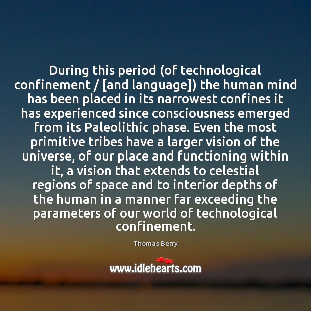 During this period (of technological confinement / [and language]) the human mind has Thomas Berry Picture Quote