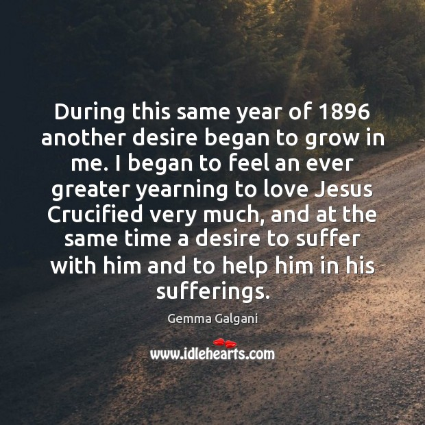 During this same year of 1896 another desire began to grow in me. Gemma Galgani Picture Quote