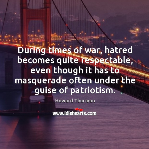 During times of war, hatred becomes quite respectable, even though it has to masquerade Image