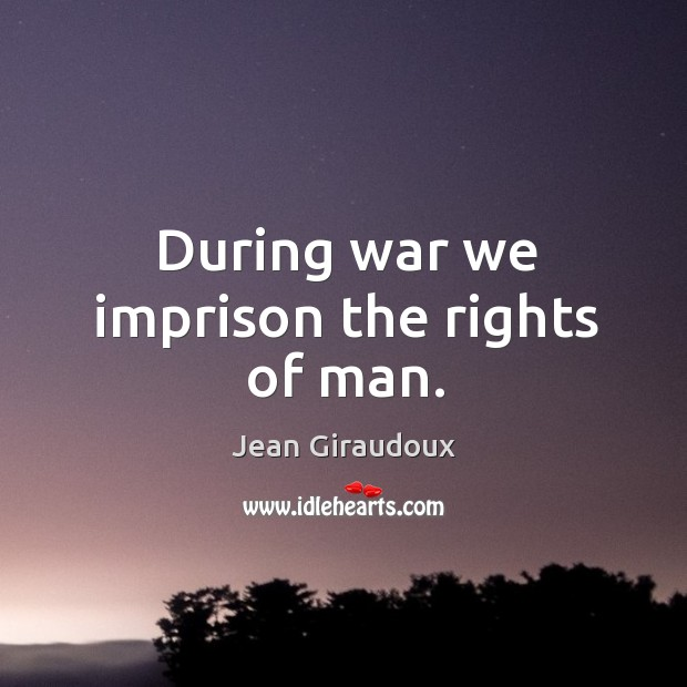 During war we imprison the rights of man. Jean Giraudoux Picture Quote