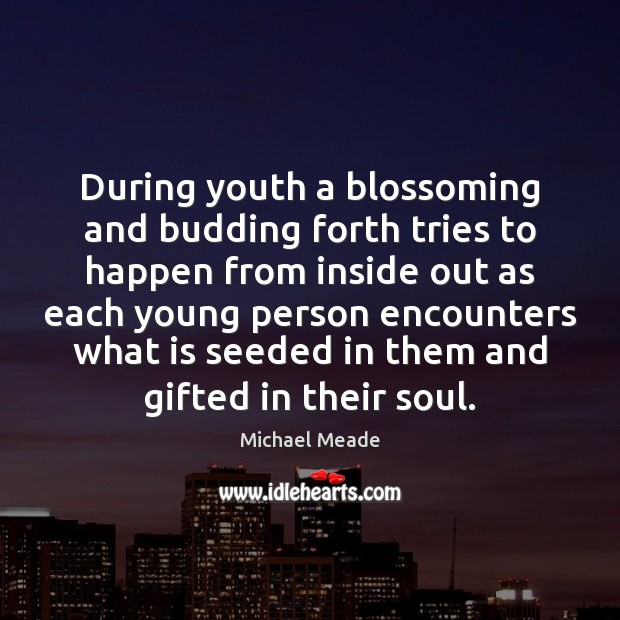 During youth a blossoming and budding forth tries to happen from inside Image