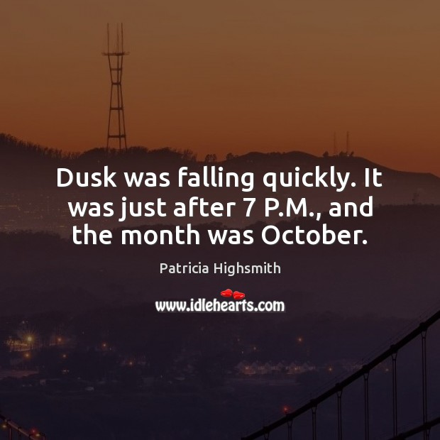 Dusk was falling quickly. It was just after 7 P.M., and the month was October. Patricia Highsmith Picture Quote