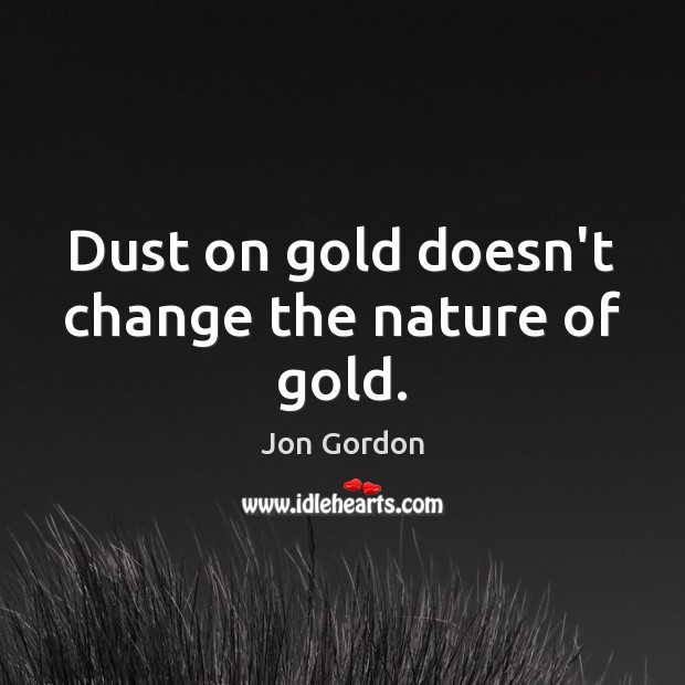 Dust on gold doesn't change the nature of gold. Jon Gordon Picture Quote