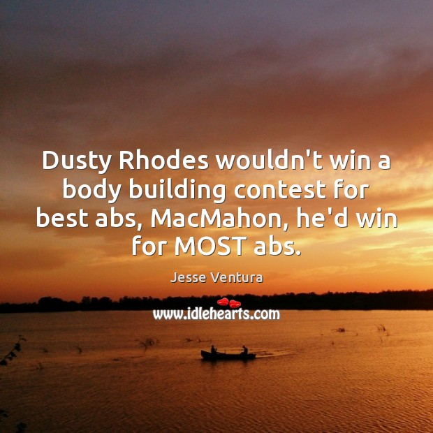 Dusty Rhodes wouldn't win a body building contest for best abs, MacMahon, Jesse Ventura Picture Quote