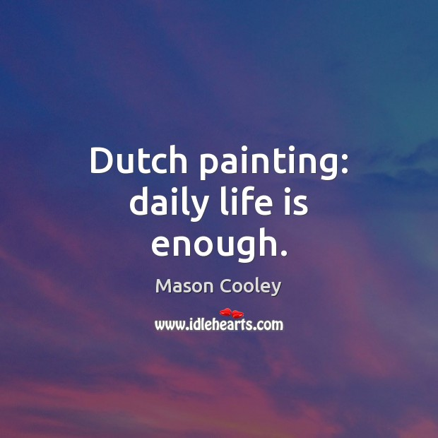 Dutch painting: daily life is enough. Mason Cooley Picture Quote