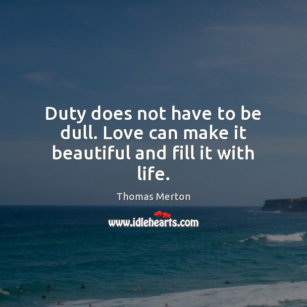 Duty does not have to be dull. Love can make it beautiful and fill it with life. Image