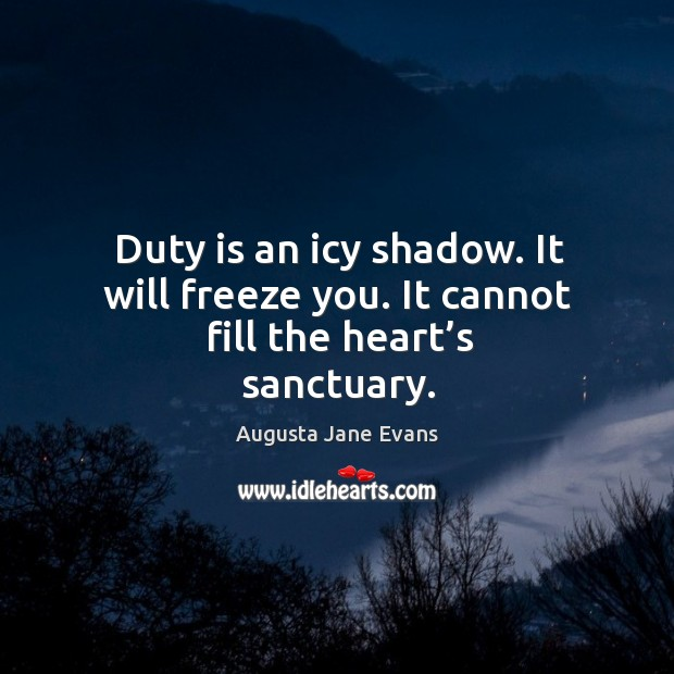 Image, Duty is an icy shadow. It will freeze you. It cannot fill the heart's sanctuary.