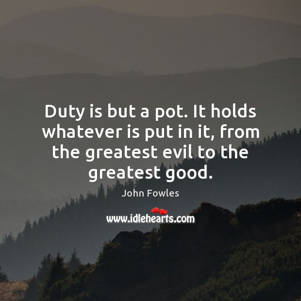 Duty is but a pot. It holds whatever is put in it, John Fowles Picture Quote