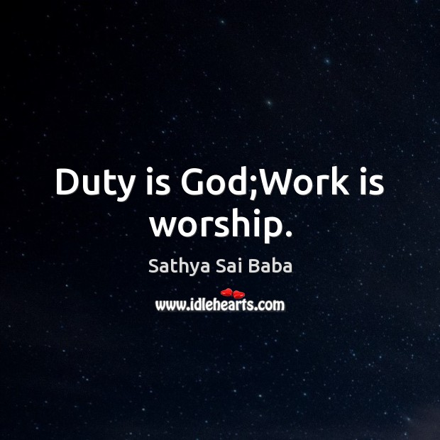 Duty is God;Work is worship. Sathya Sai Baba Picture Quote