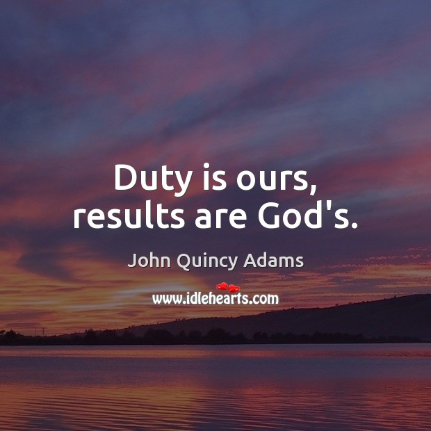 Duty is ours, results are God's. John Quincy Adams Picture Quote