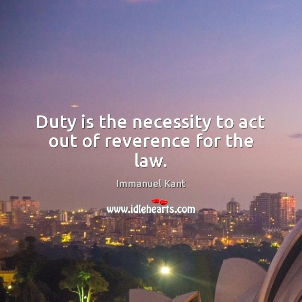 Duty is the necessity to act out of reverence for the law. Immanuel Kant Picture Quote