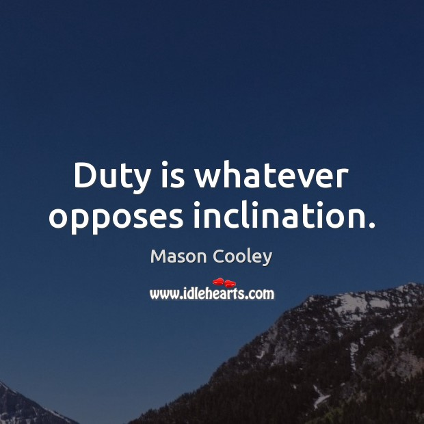 Duty is whatever opposes inclination. Image