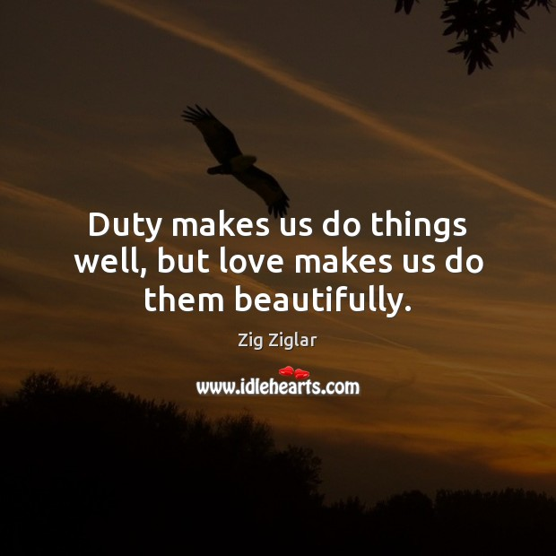 Duty makes us do things well, but love makes us do them beautifully. Image
