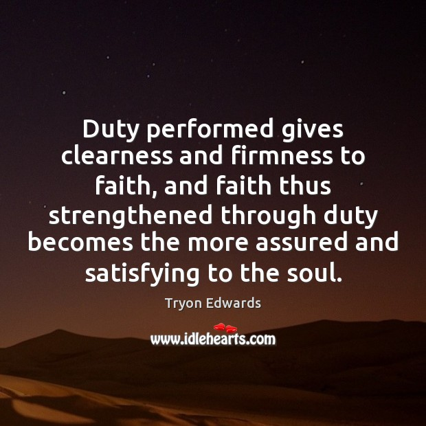 Duty performed gives clearness and firmness to faith, and faith thus strengthened Tryon Edwards Picture Quote