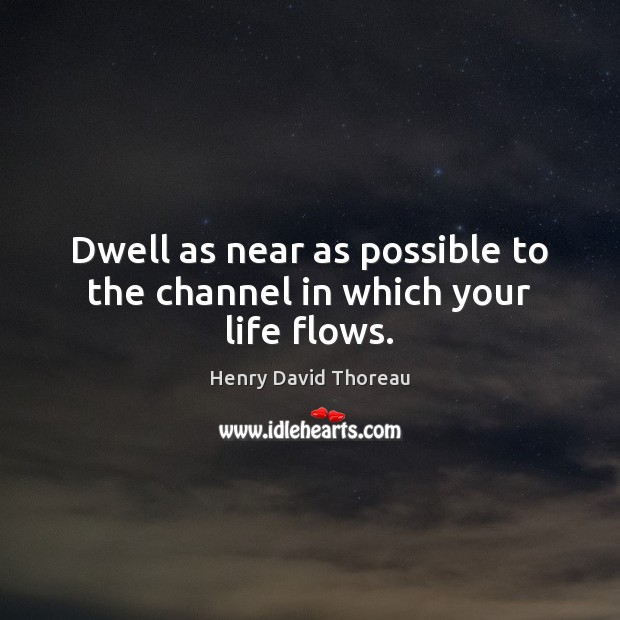 Dwell as near as possible to the channel in which your life flows. Image