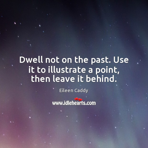 Image, Dwell not on the past. Use it to illustrate a point, then leave it behind.