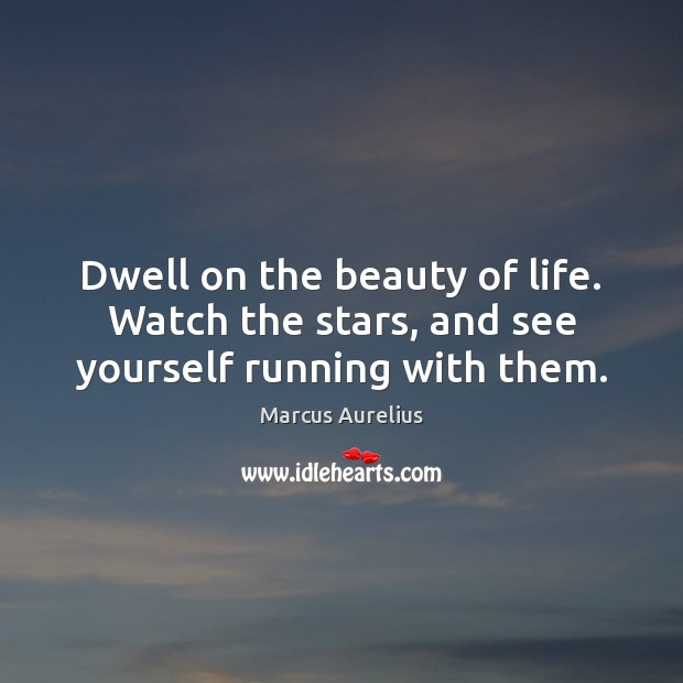 Dwell on the beauty of life. Watch the stars, and see yourself running with them. Marcus Aurelius Picture Quote