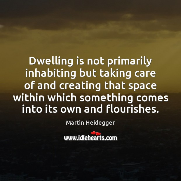 Dwelling is not primarily inhabiting but taking care of and creating that Martin Heidegger Picture Quote