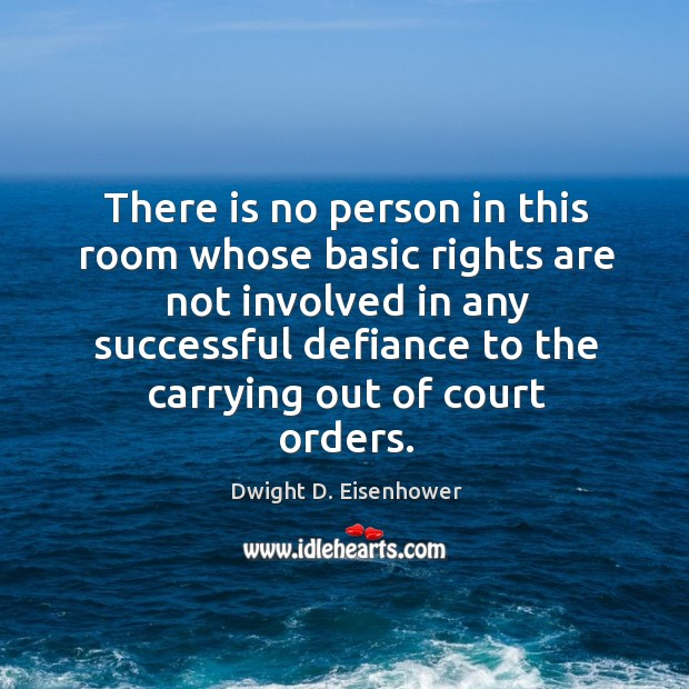 Image, Dwight d. Eisenhowerthere is no person in this room whose basic rights are not involved in any successful defiance to the carrying out of court orders.