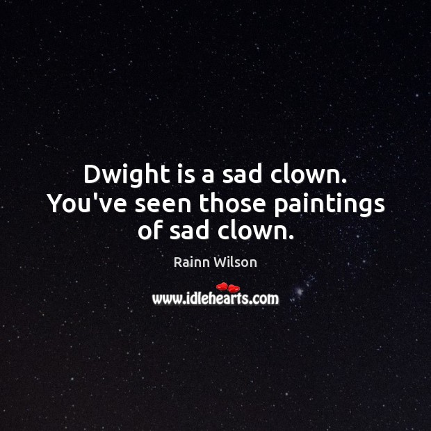 Dwight is a sad clown. You've seen those paintings of sad clown. Rainn Wilson Picture Quote