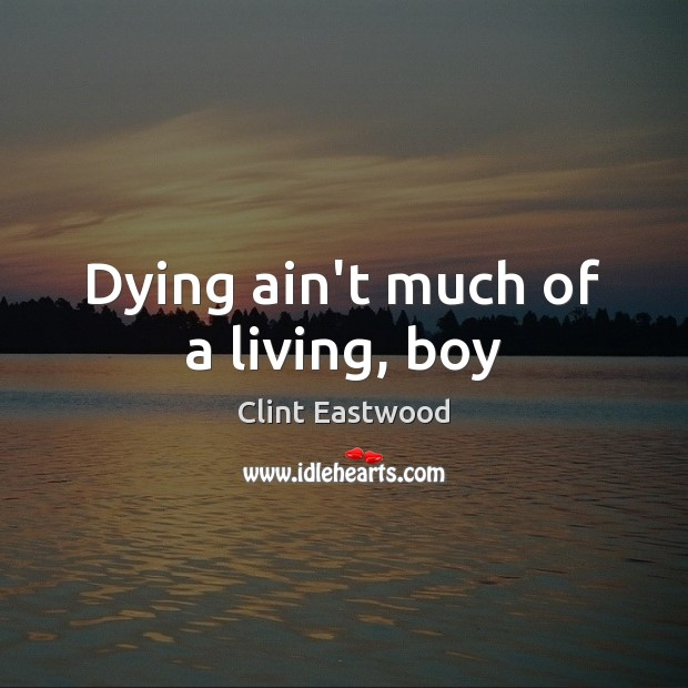 Dying ain't much of a living, boy Clint Eastwood Picture Quote