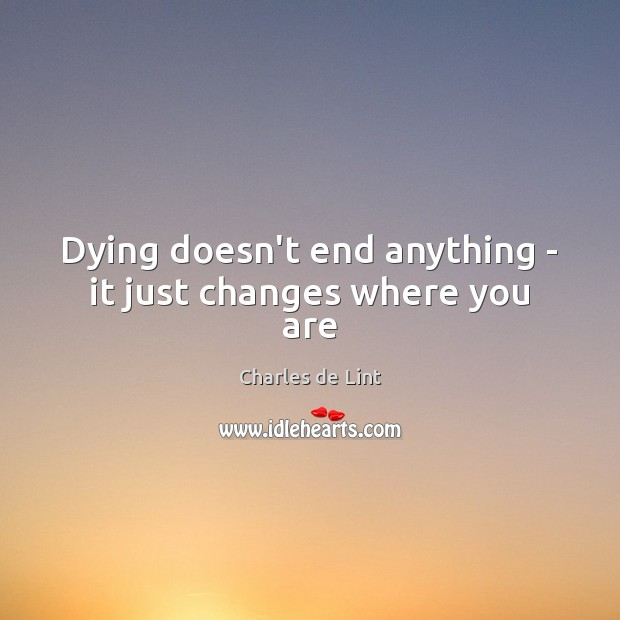 Dying doesn't end anything – it just changes where you are Charles de Lint Picture Quote