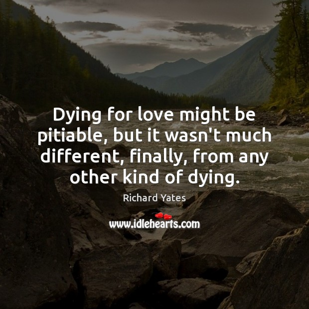 Dying for love might be pitiable, but it wasn't much different, finally, Richard Yates Picture Quote