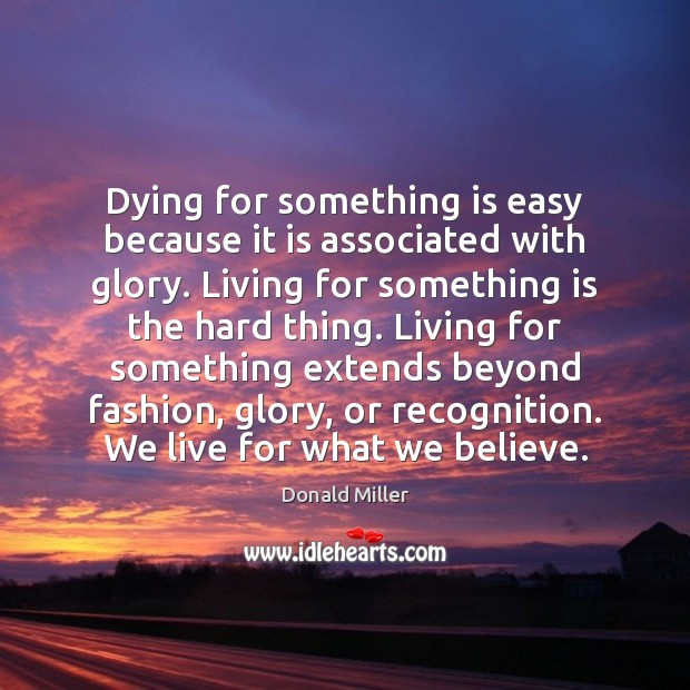 Dying for something is easy because it is associated with glory. Living Donald Miller Picture Quote