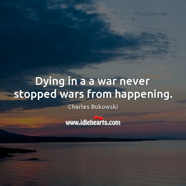Dying in a a war never stopped wars from happening. Charles Bukowski Picture Quote